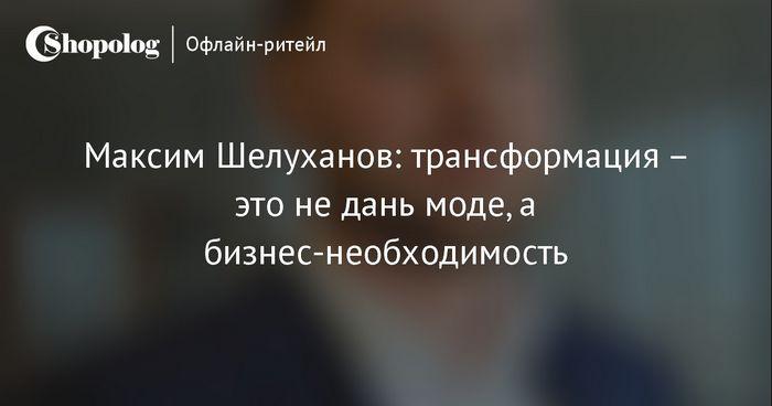 Максим шелуханов: «трансформация – это не дань моде, а бизнес-необходимость»
