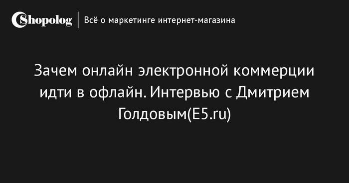 Зачем онлайн электронной коммерции идти в офлайн. интервью с дмитрием голдовым(e5.ru)